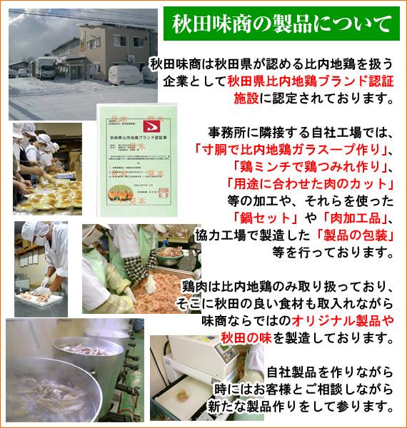 【秋田味商の製品について】秋田味商は秋田県が認める比内地鶏を扱う企業として『秋田県比内地鶏ブランド認証施設』に認定されております。事務所に隣接する自社工場では「寸胴で比内地鶏ガラスープ作り」「鶏ミンチで鶏つみれ作り」「用途に合わせた肉のカット」等の加工や、それらを使った「鍋セット」や「肉加工品」、協力工場で製造した「製品の包装」等を行っております。鶏肉には比内地鶏のみ取り扱っており、そこに秋田の良い食材も取り入れながら味商ならではの「オリジナル製品」や「秋田の味」を製造しております。自社製品を作りながら時にはお客様とご相談しながら新たな製品作りをして参ります。
